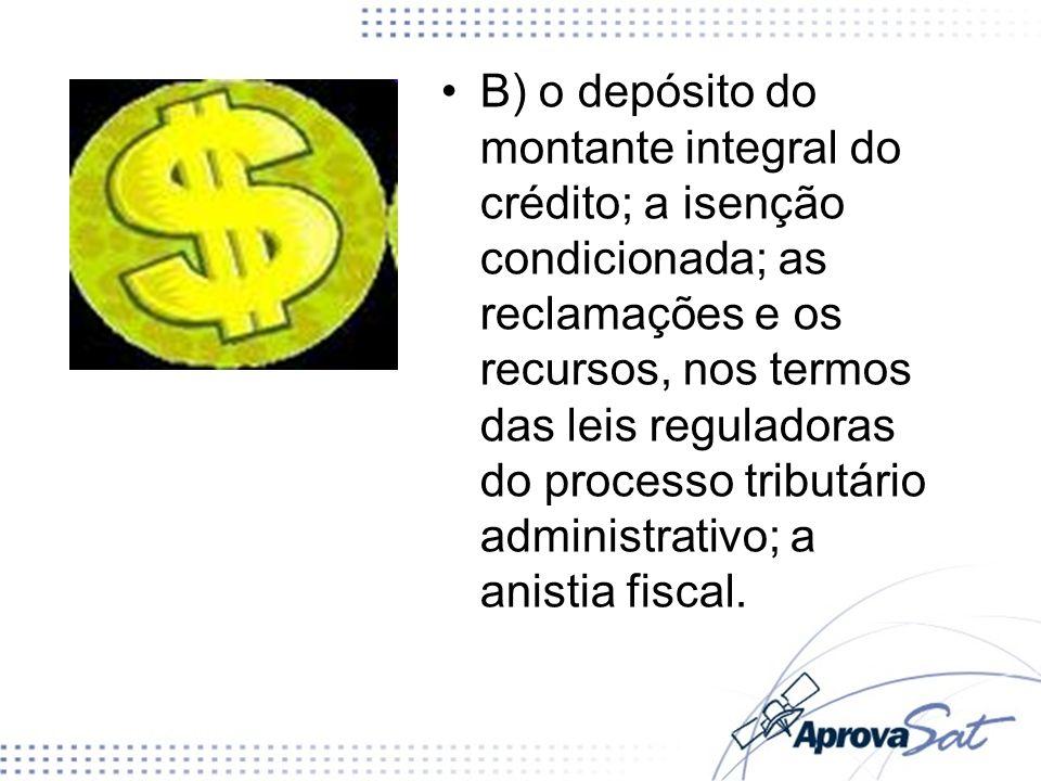 B) o depósito do montante integral do crédito; a isenção condicionada; as reclamações e os recursos, nos termos das leis reguladoras do processo tribu