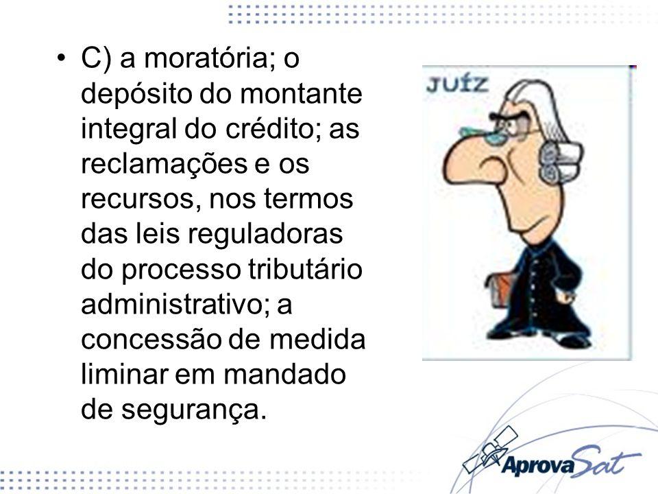 C) a moratória; o depósito do montante integral do crédito; as reclamações e os recursos, nos termos das leis reguladoras do processo tributário admin
