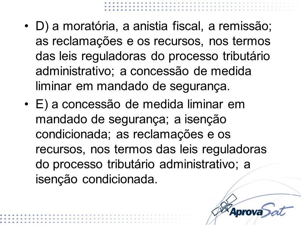 D) a moratória, a anistia fiscal, a remissão; as reclamações e os recursos, nos termos das leis reguladoras do processo tributário administrativo; a c