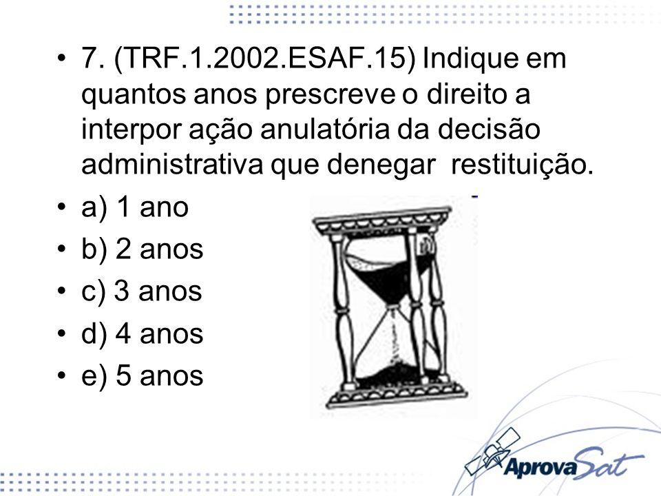 7. (TRF.1.2002.ESAF.15) Indique em quantos anos prescreve o direito a interpor ação anulatória da decisão administrativa que denegar restituição. a) 1