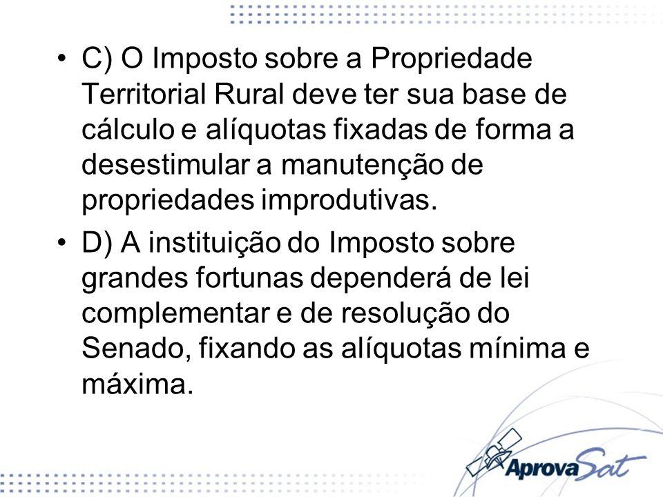 C) O Imposto sobre a Propriedade Territorial Rural deve ter sua base de cálculo e alíquotas fixadas de forma a desestimular a manutenção de propriedad