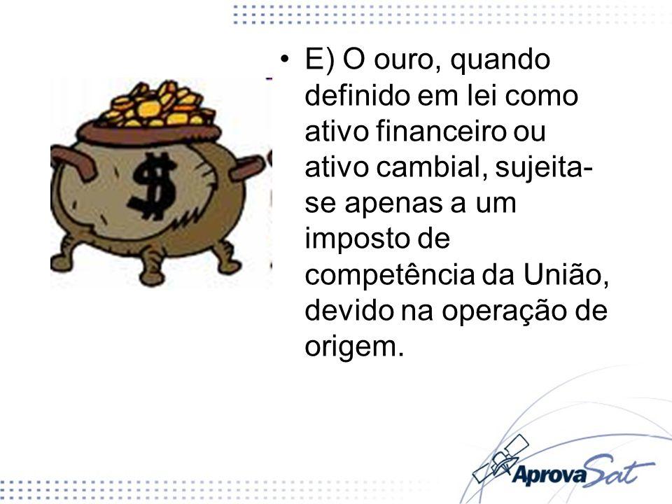 E) O ouro, quando definido em lei como ativo financeiro ou ativo cambial, sujeita- se apenas a um imposto de competência da União, devido na operação
