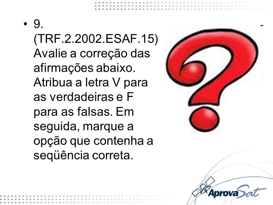 9. (TRF.2.2002.ESAF.15) Avalie a correção das afirmações abaixo. Atribua a letra V para as verdadeiras e F para as falsas. Em seguida, marque a opção