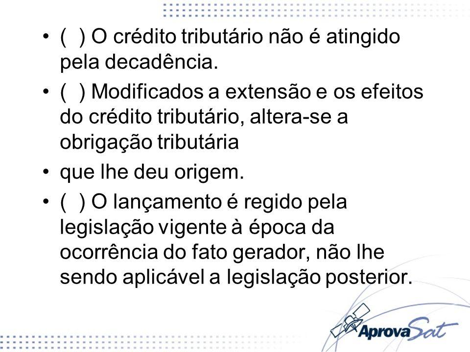 ( ) O crédito tributário não é atingido pela decadência. ( ) Modificados a extensão e os efeitos do crédito tributário, altera-se a obrigação tributár