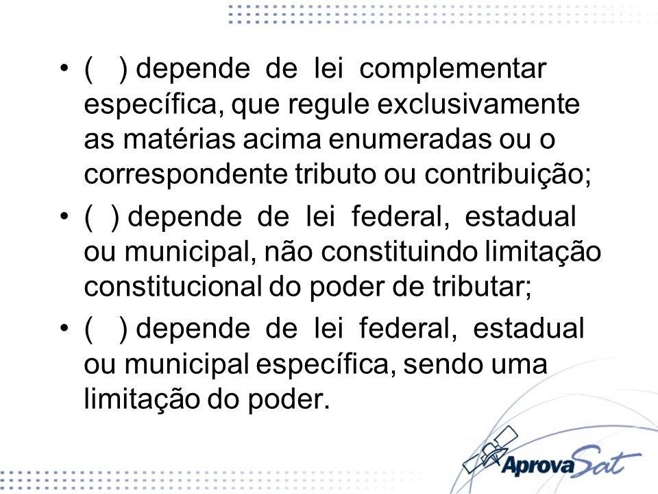 ( ) depende de lei complementar específica, que regule exclusivamente as matérias acima enumeradas ou o correspondente tributo ou contribuição; ( ) de