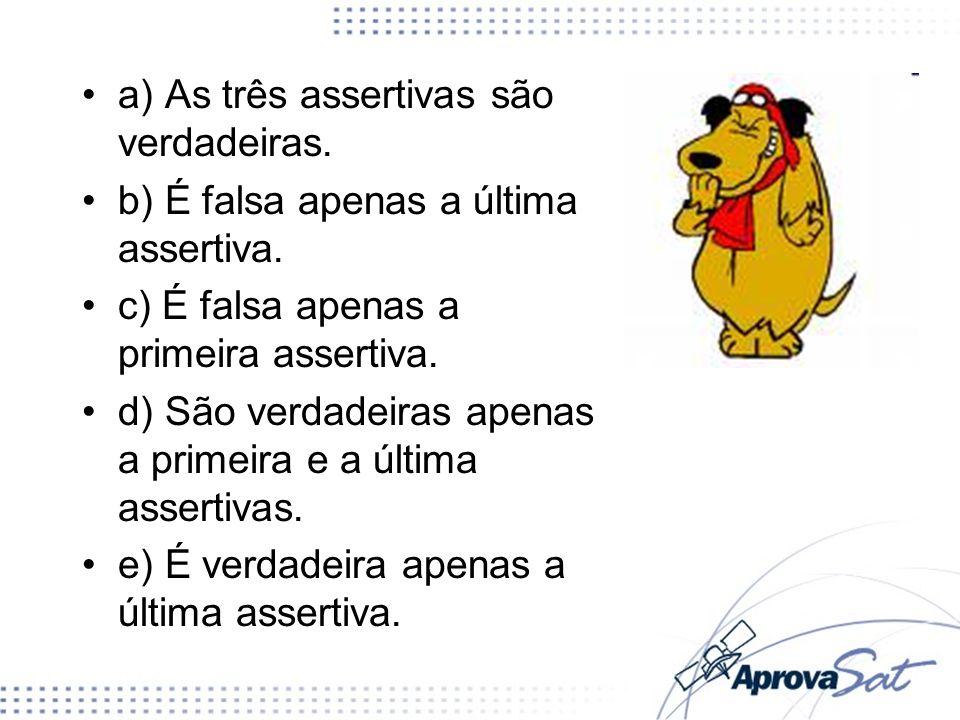 a) As três assertivas são verdadeiras. b) É falsa apenas a última assertiva. c) É falsa apenas a primeira assertiva. d) São verdadeiras apenas a prime