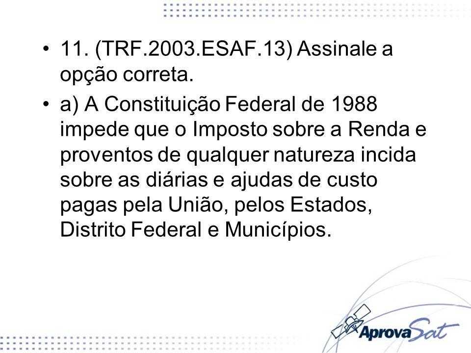 11. (TRF.2003.ESAF.13) Assinale a opção correta. a) A Constituição Federal de 1988 impede que o Imposto sobre a Renda e proventos de qualquer natureza