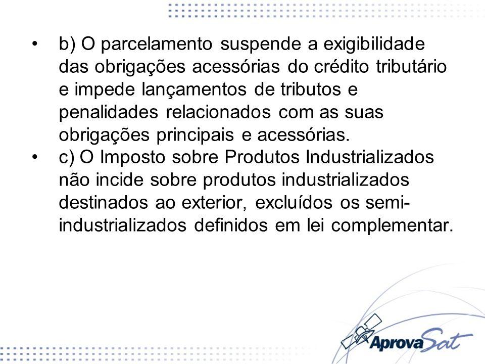 b) O parcelamento suspende a exigibilidade das obrigações acessórias do crédito tributário e impede lançamentos de tributos e penalidades relacionados