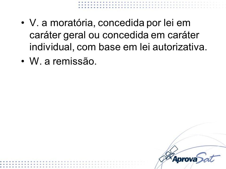 V. a moratória, concedida por lei em caráter geral ou concedida em caráter individual, com base em lei autorizativa. W. a remissão.
