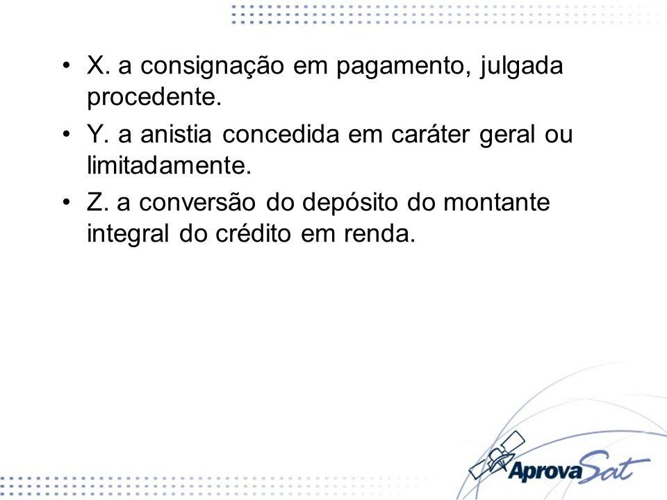 X. a consignação em pagamento, julgada procedente. Y. a anistia concedida em caráter geral ou limitadamente. Z. a conversão do depósito do montante in