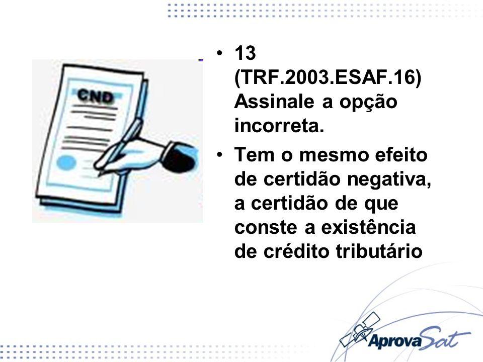 13 (TRF.2003.ESAF.16) Assinale a opção incorreta. Tem o mesmo efeito de certidão negativa, a certidão de que conste a existência de crédito tributário