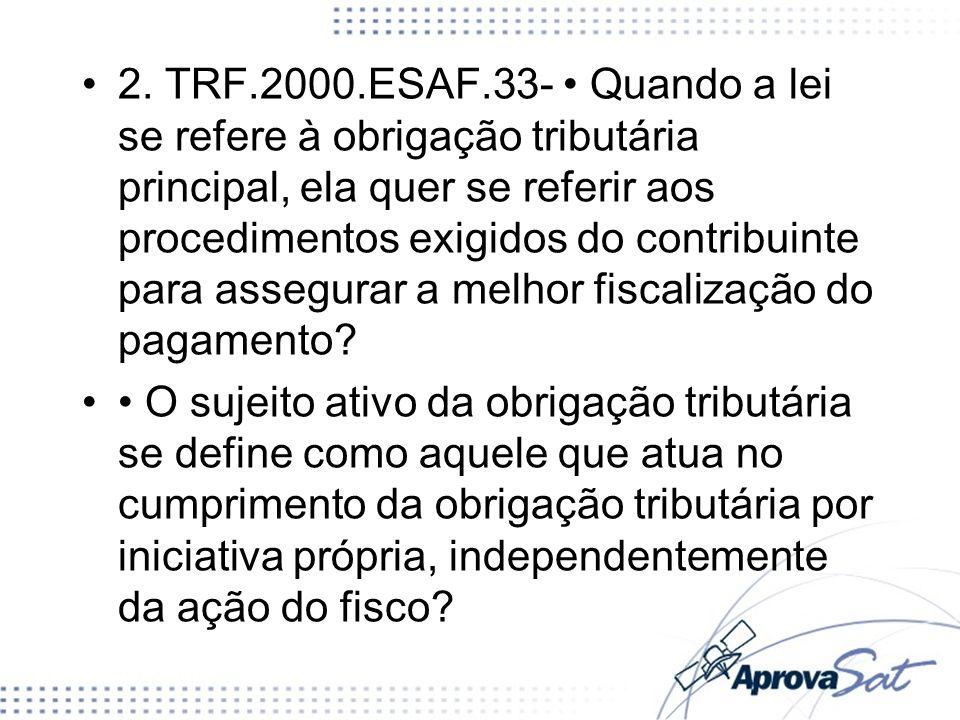 2. TRF.2000.ESAF.33- Quando a lei se refere à obrigação tributária principal, ela quer se referir aos procedimentos exigidos do contribuinte para asse