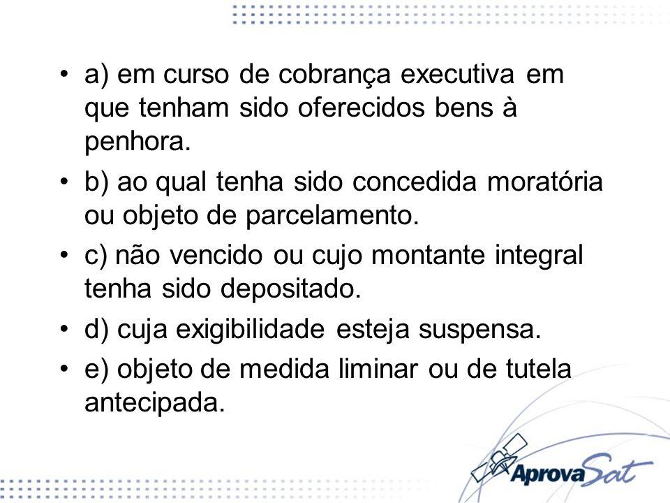 a) em curso de cobrança executiva em que tenham sido oferecidos bens à penhora. b) ao qual tenha sido concedida moratória ou objeto de parcelamento. c