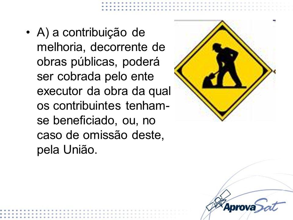 A) a contribuição de melhoria, decorrente de obras públicas, poderá ser cobrada pelo ente executor da obra da qual os contribuintes tenham- se benecia