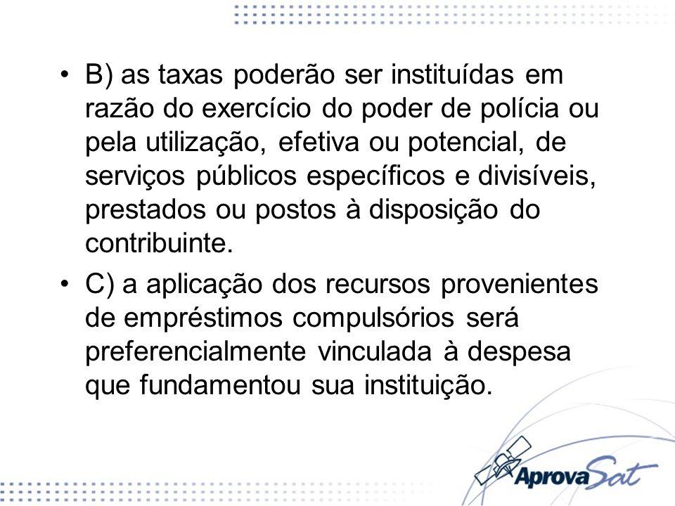 B) as taxas poderão ser instituídas em razão do exercício do poder de polícia ou pela utilização, efetiva ou potencial, de serviços públicos especícos