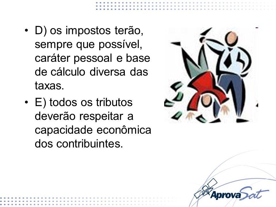 D) os impostos terão, sempre que possível, caráter pessoal e base de cálculo diversa das taxas. E) todos os tributos deverão respeitar a capacidade ec