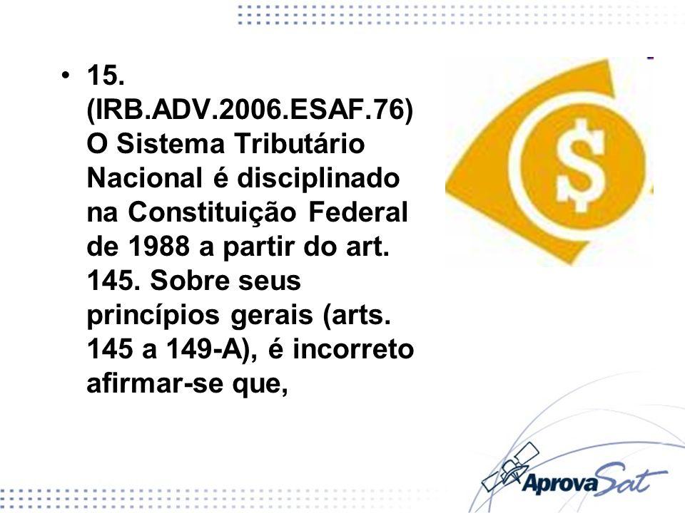 15. (IRB.ADV.2006.ESAF.76) O Sistema Tributário Nacional é disciplinado na Constituição Federal de 1988 a partir do art. 145. Sobre seus princípios ge