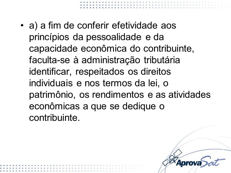 a) a m de conferir efetividade aos princípios da pessoalidade e da capacidade econômica do contribuinte, faculta-se à administração tributária identic