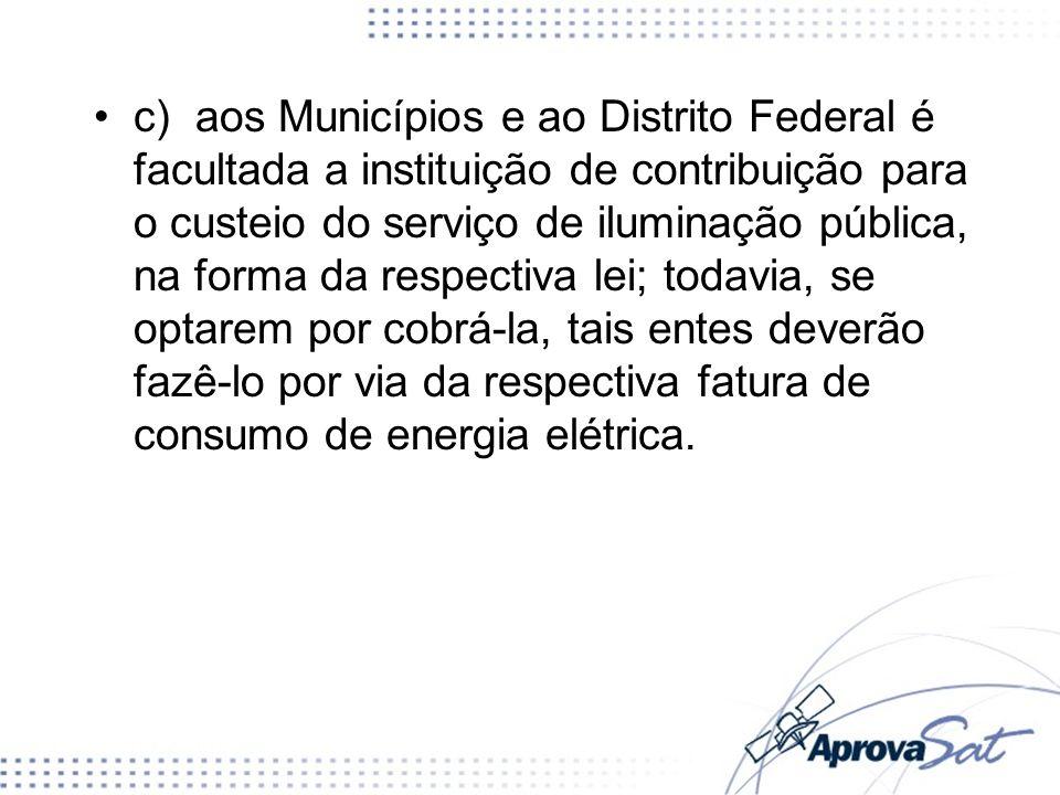 c) aos Municípios e ao Distrito Federal é facultada a instituição de contribuição para o custeio do serviço de iluminação pública, na forma da respect