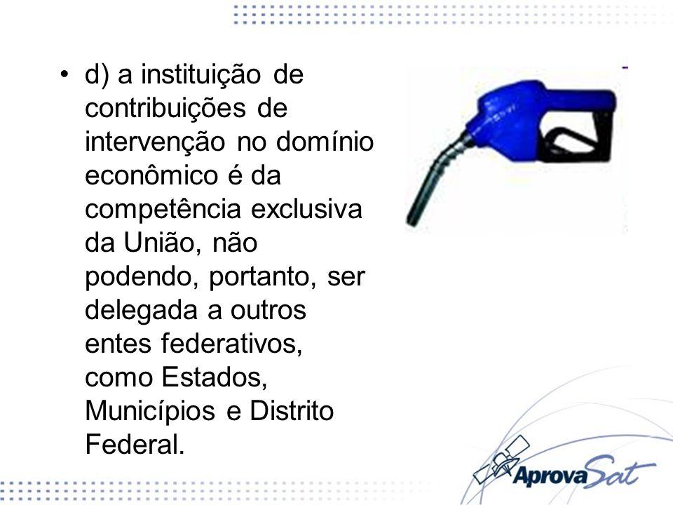 d) a instituição de contribuições de intervenção no domínio econômico é da competência exclusiva da União, não podendo, portanto, ser delegada a outro