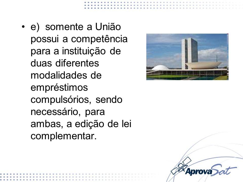 e) somente a União possui a competência para a instituição de duas diferentes modalidades de empréstimos compulsórios, sendo necessário, para ambas, a
