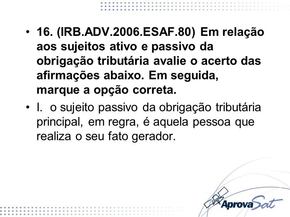16. (IRB.ADV.2006.ESAF.80) Em relação aos sujeitos ativo e passivo da obrigação tributária avalie o acerto das armações abaixo. Em seguida, marque a o