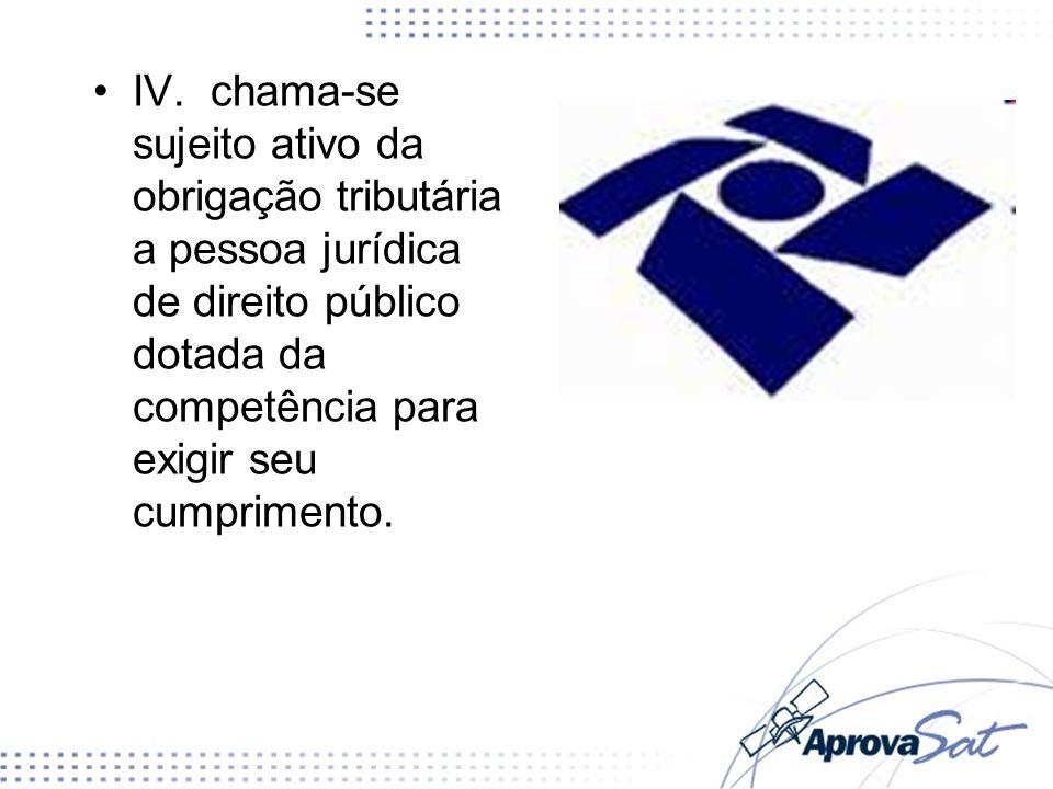 IV. chama-se sujeito ativo da obrigação tributária a pessoa jurídica de direito público dotada da competência para exigir seu cumprimento.