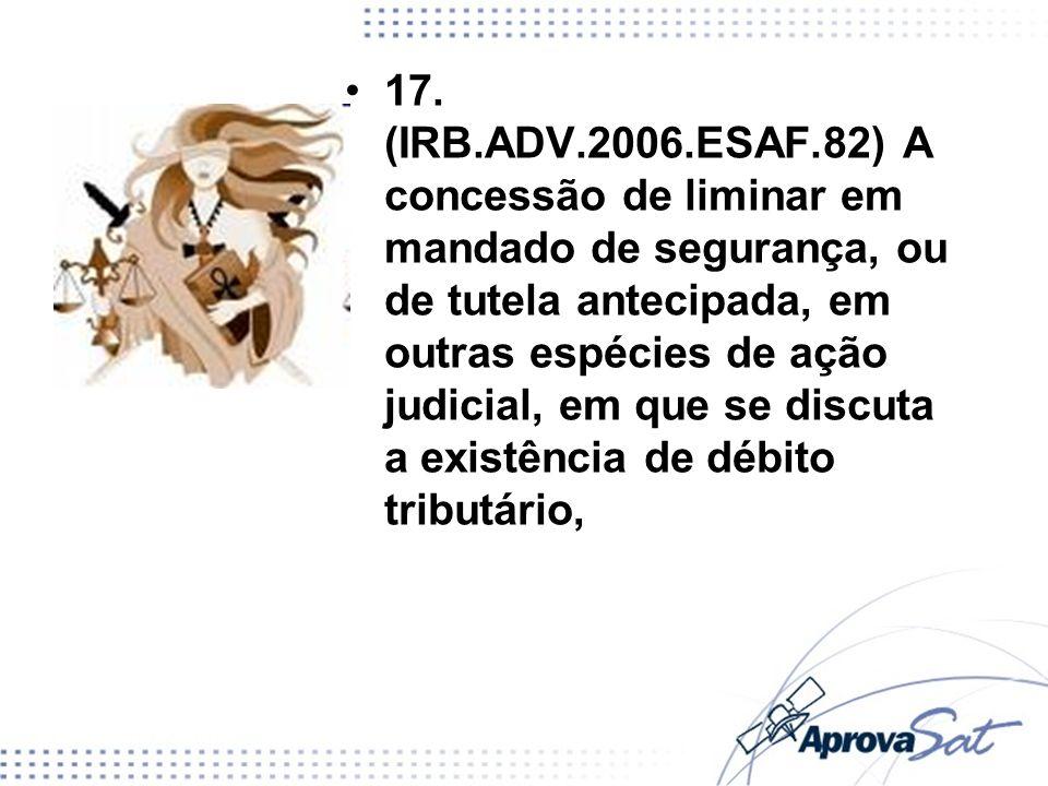 17. (IRB.ADV.2006.ESAF.82) A concessão de liminar em mandado de segurança, ou de tutela antecipada, em outras espécies de ação judicial, em que se dis
