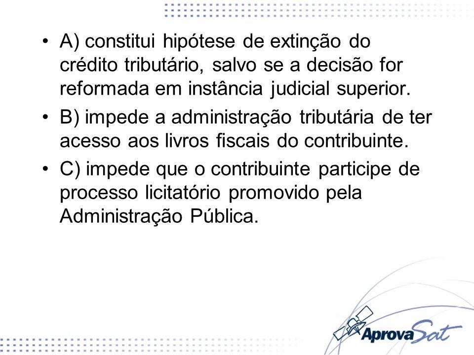 A) constitui hipótese de extinção do crédito tributário, salvo se a decisão for reformada em instância judicial superior. B) impede a administração tr