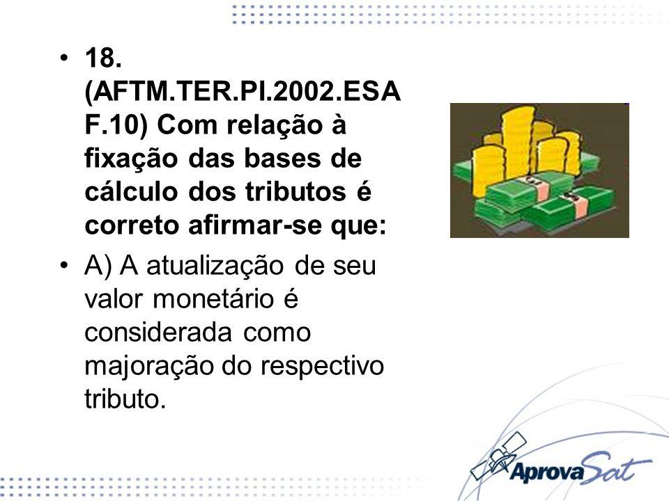 18. (AFTM.TER.PI.2002.ESA F.10) Com relação à fixação das bases de cálculo dos tributos é correto afirmar-se que: A) A atualização de seu valor monetá