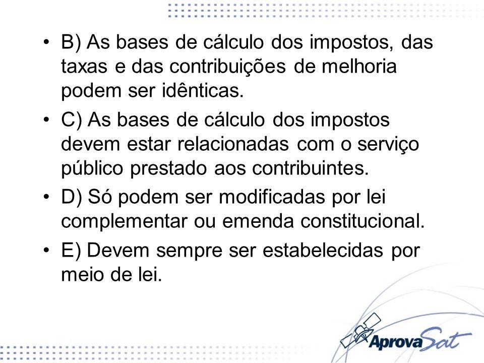B) As bases de cálculo dos impostos, das taxas e das contribuições de melhoria podem ser idênticas. C) As bases de cálculo dos impostos devem estar re