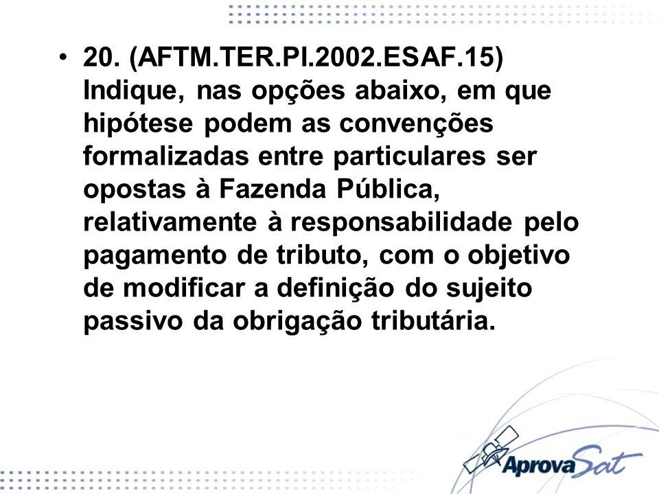 20. (AFTM.TER.PI.2002.ESAF.15) Indique, nas opções abaixo, em que hipótese podem as convenções formalizadas entre particulares ser opostas à Fazenda P