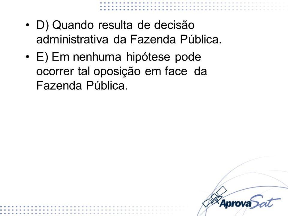 D) Quando resulta de decisão administrativa da Fazenda Pública. E) Em nenhuma hipótese pode ocorrer tal oposição em face da Fazenda Pública.
