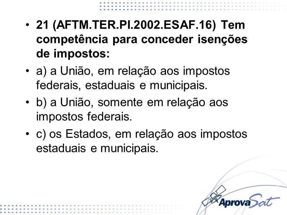 21 (AFTM.TER.PI.2002.ESAF.16) Tem competência para conceder isenções de impostos: a) a União, em relação aos impostos federais, estaduais e municipais