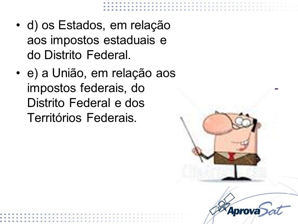 d) os Estados, em relação aos impostos estaduais e do Distrito Federal. e) a União, em relação aos impostos federais, do Distrito Federal e dos Territ