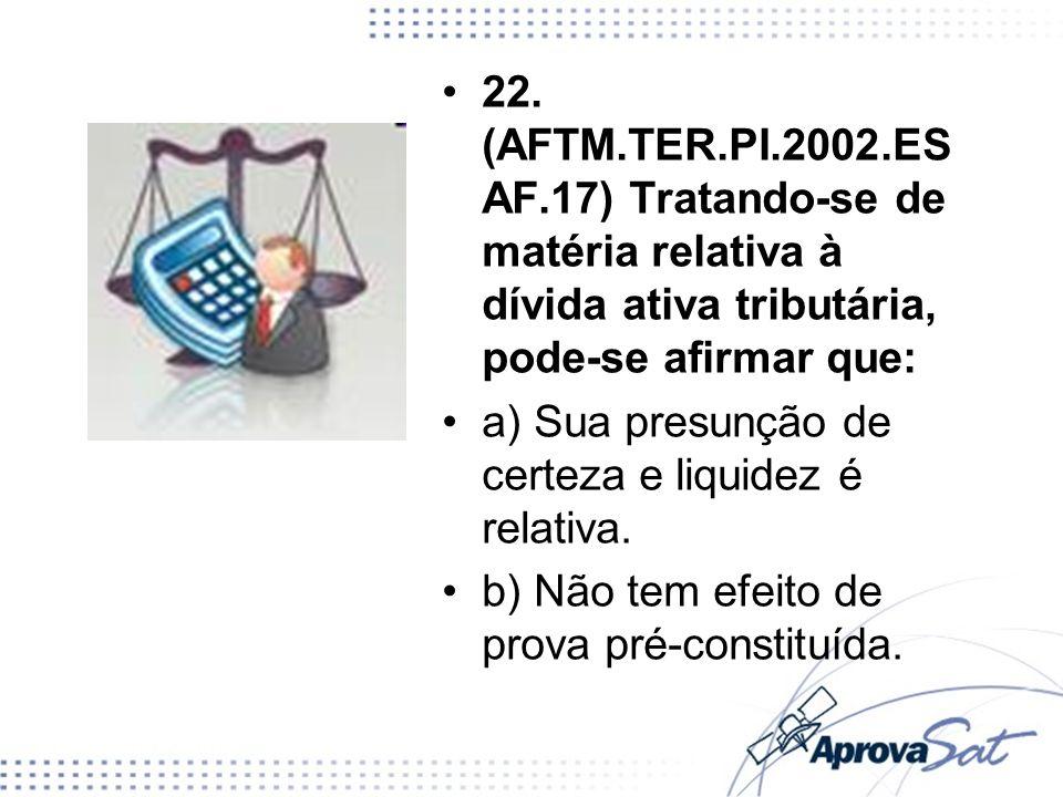 22. (AFTM.TER.PI.2002.ES AF.17) Tratando-se de matéria relativa à dívida ativa tributária, pode-se afirmar que: a) Sua presunção de certeza e liquidez