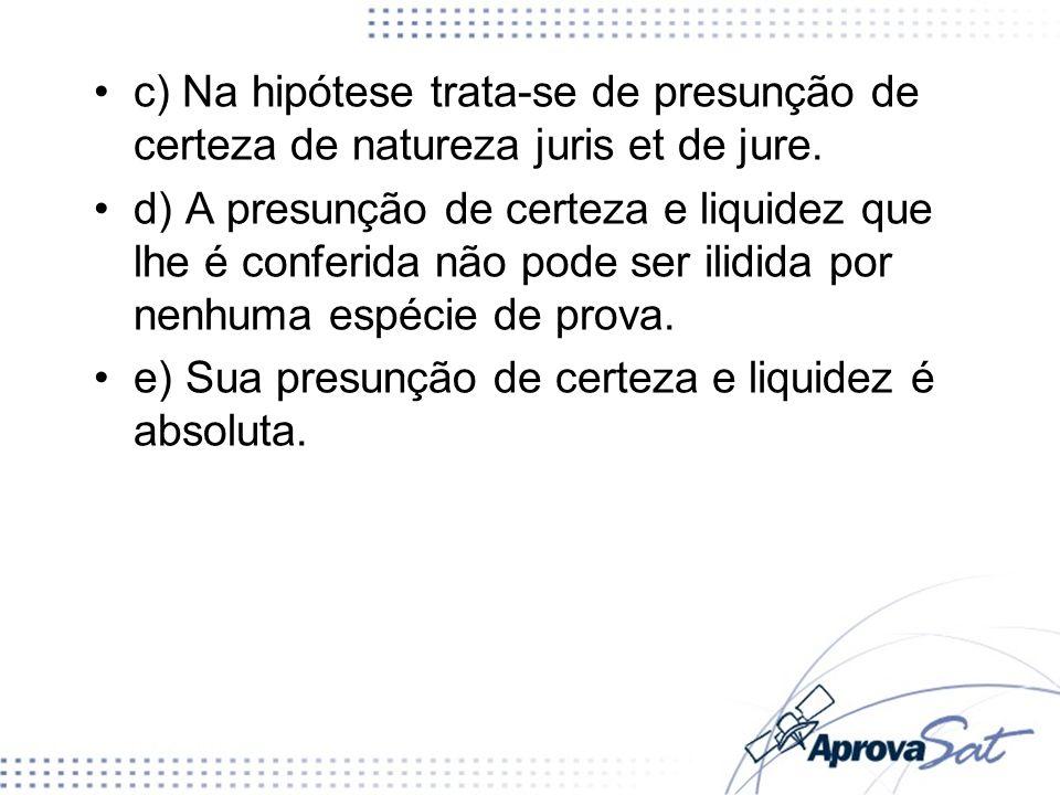 c) Na hipótese trata-se de presunção de certeza de natureza juris et de jure. d) A presunção de certeza e liquidez que lhe é conferida não pode ser il