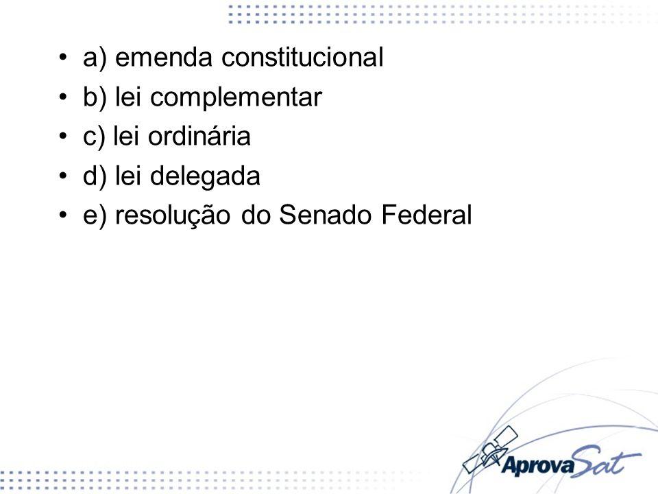 a) emenda constitucional b) lei complementar c) lei ordinária d) lei delegada e) resolução do Senado Federal
