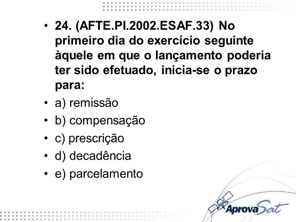 24. (AFTE.PI.2002.ESAF.33) No primeiro dia do exercício seguinte àquele em que o lançamento poderia ter sido efetuado, inicia-se o prazo para: a) remi