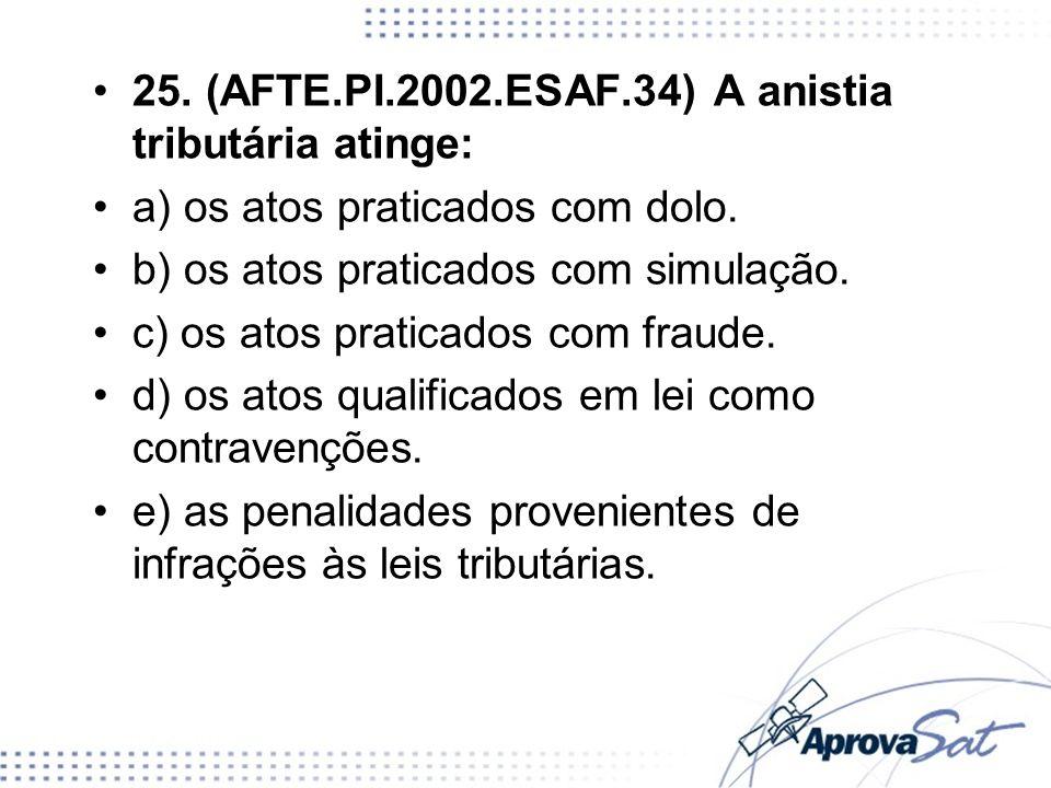 25. (AFTE.PI.2002.ESAF.34) A anistia tributária atinge: a) os atos praticados com dolo. b) os atos praticados com simulação. c) os atos praticados com