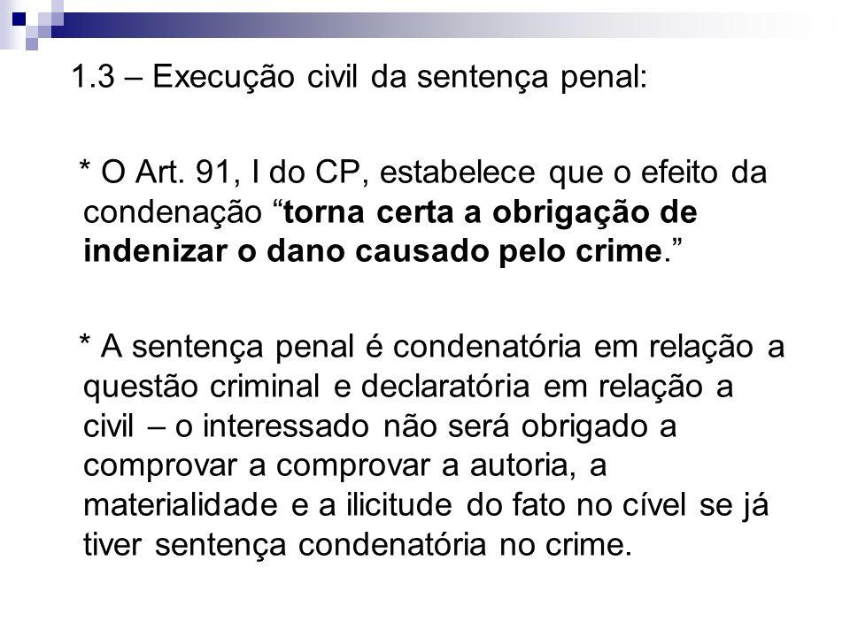 1.3 – Execução civil da sentença penal: * O Art. 91, I do CP, estabelece que o efeito da condenação torna certa a obrigação de indenizar o dano causad