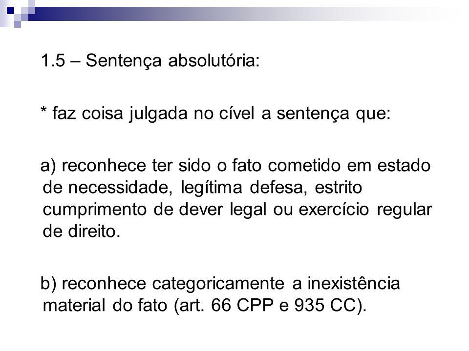 1.5 – Sentença absolutória: * faz coisa julgada no cível a sentença que: a) reconhece ter sido o fato cometido em estado de necessidade, legítima defe