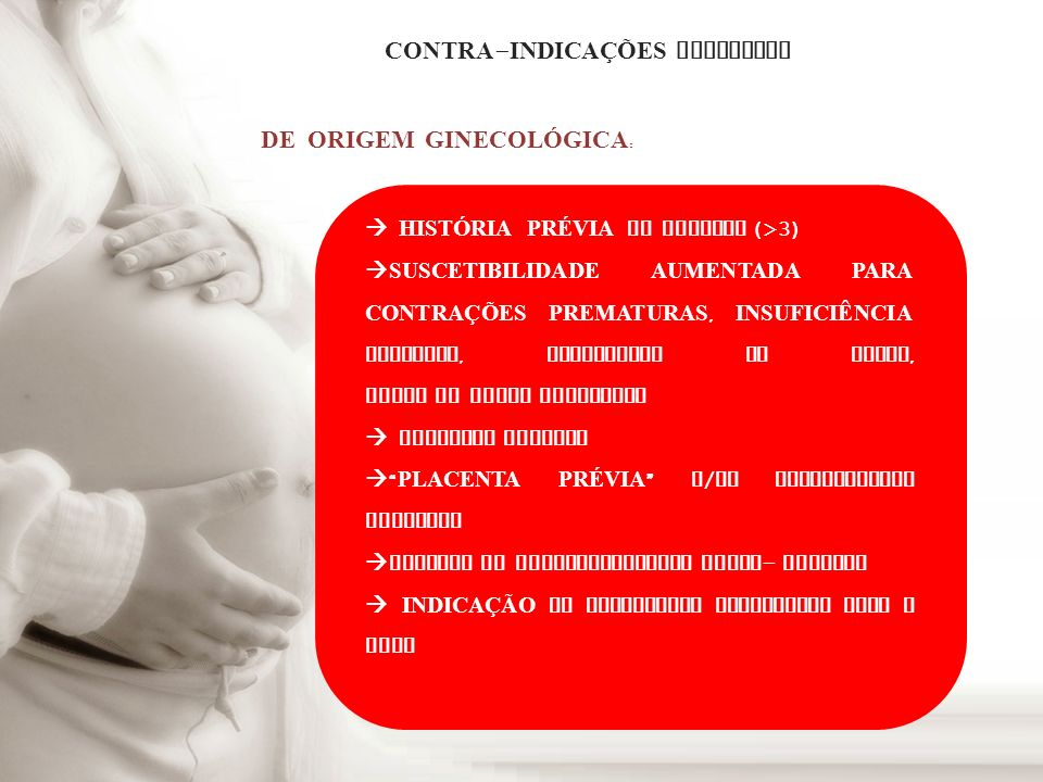 CONTRA - INDICA ÇÕ ES ABSOLUTAS DE ORIGEM GINECOL Ó GICA : HIST Ó RIA PRÉVIA DE ABORTOS (>3) SUSCETIBILIDADE AUMENTADA PARA CONTRA ÇÕ ES PREMATURAS, I