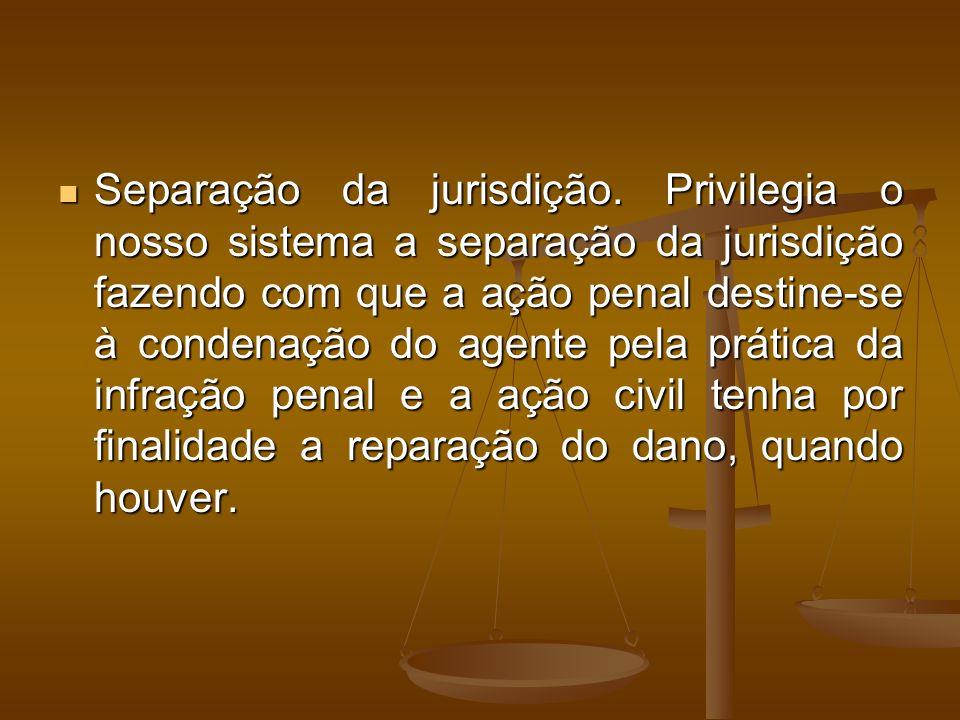 Separação da jurisdição. Privilegia o nosso sistema a separação da jurisdição fazendo com que a ação penal destine-se à condenação do agente pela prát