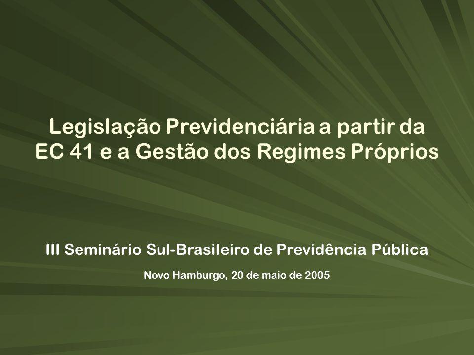 III Seminário Sul-Brasileiro de Previdência Pública Novo Hamburgo, 20 de maio de 2005 Legislação Previdenciária a partir da EC 41 e a Gestão dos Regim