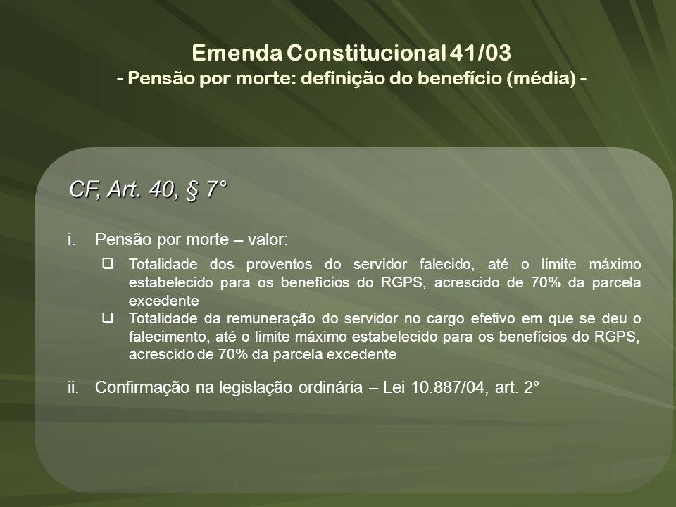 Emenda Constitucional 41/03 - Pensão por morte: definição do benefício (média) - CF, Art. 40, § 7° i.Pensão por morte – valor: Totalidade dos provento