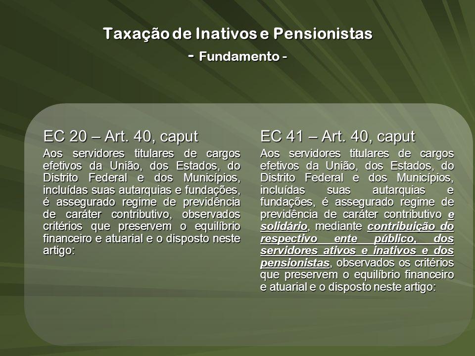 Taxação de Inativos e Pensionistas - Fundamento - EC 20 – Art. 40, caput Aos servidores titulares de cargos efetivos da União, dos Estados, do Distrit