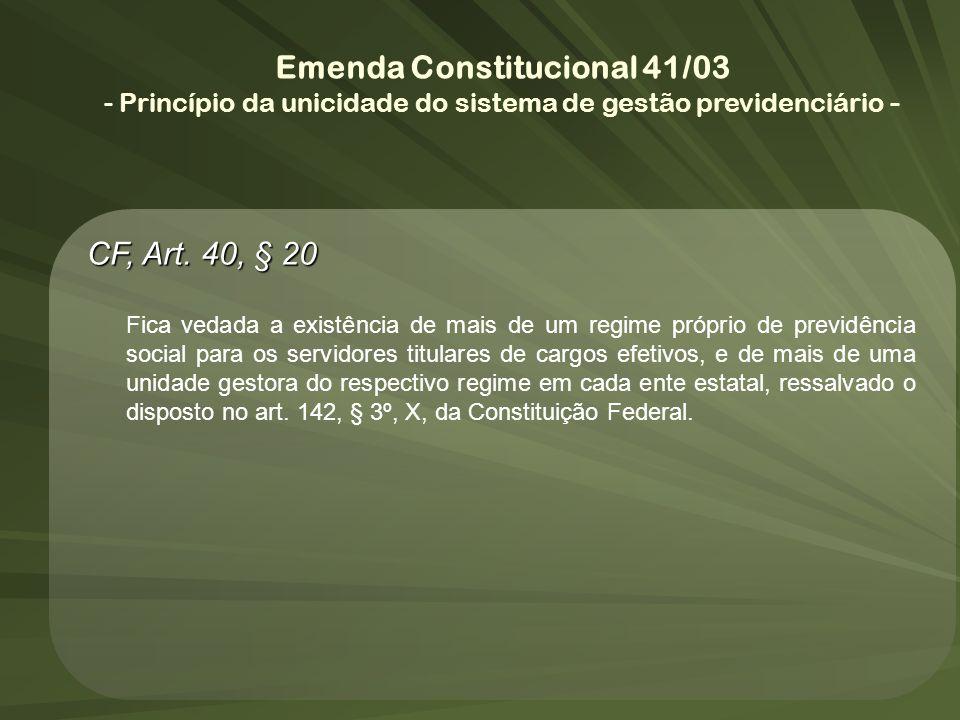 Emenda Constitucional 41/03 - Princípio da unicidade do sistema de gestão previdenciário - CF, Art. 40, § 20 Fica vedada a existência de mais de um re