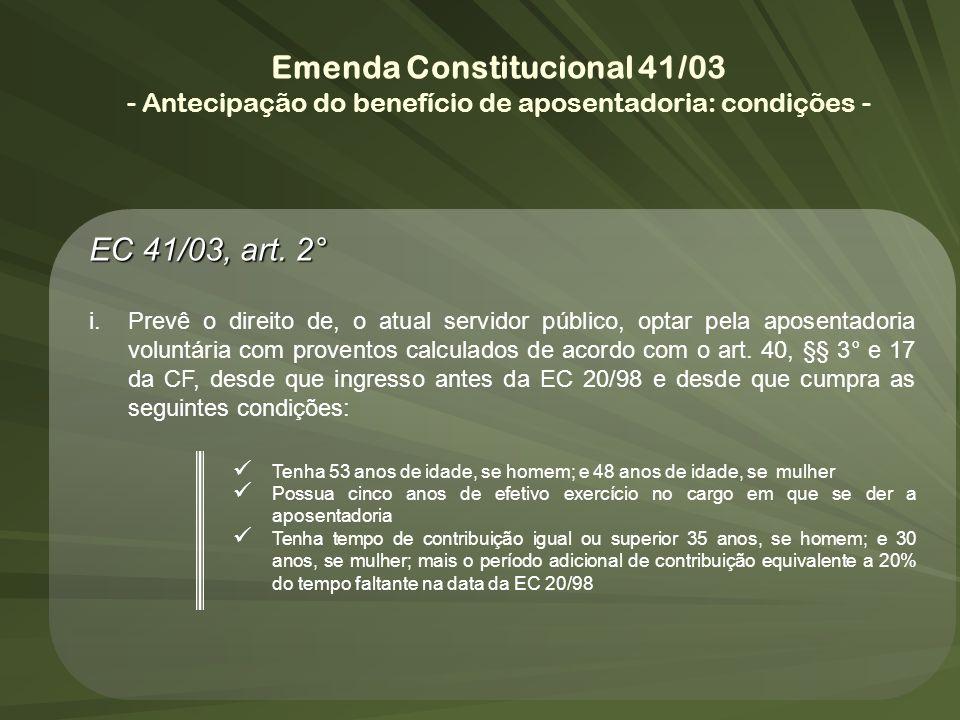 Emenda Constitucional 41/03 - Antecipação do benefício de aposentadoria: condições - EC 41/03, art. 2° i.Prevê o direito de, o atual servidor público,