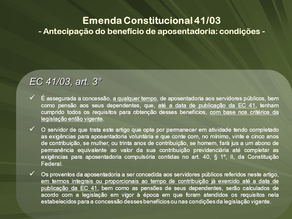 EC 41/03, art. 3° É assegurada a concessão, a qualquer tempo, de aposentadoria aos servidores públicos, bem como pensão aos seus dependentes, que, até